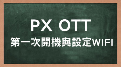 PX OTT 第一次開機與設定WIFI